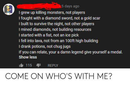 Reddit, Diamond, and Sword: 5 days ago  Igrew up killing monsters, not players  I fought with a diamond sword, not a gold scar  I built to survive the night, not other players  I mined diamonds, not building resources  I started with a fist, not an ice pick  I fell into lava, not from an 100ft high building  I drank potions, not chug jugs  If you can relate, your a damn legend give yourself a medal.  show less  115  REPLY COME ON WHO'S WITH ME?
