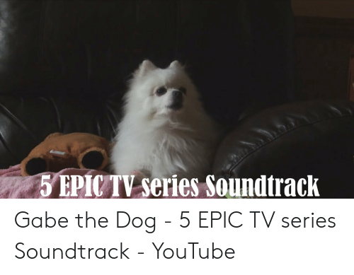 5 EPICTV Series Soundtrack Gabe the Dog - 5 EPIC TV Series