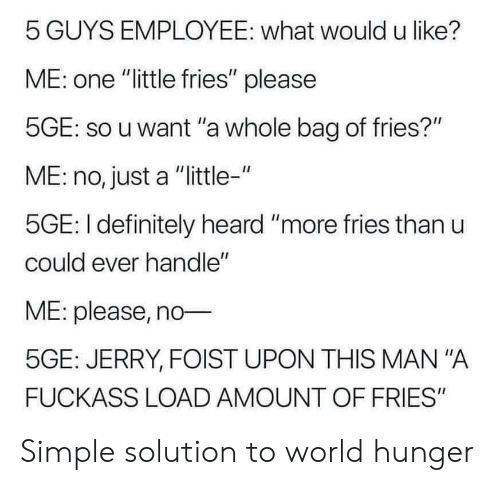 "Definitely, World, and Simple: 5 GUYS EMPLOYEE: what would u like?  ME: one ""little fries"" please  5GE: so u want ""a whole bag of fries?""  ME: no, just a ""little-""  5GE: I definitely heard ""more fries than u  could ever handle""  ME: please, no  5GE: JERRY, FOIST UPON THIS MAN ""A  FUCKASS LOAD AMOUNT OF FRIES"" Simple solution to world hunger"
