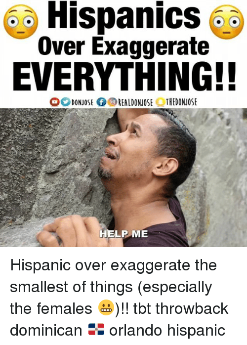 Memes, Tbt, and Help: 5  Hispanics  oa  Over Exaggerate  EVERYTHING!!  DONJOSEREALDONJOSE THEDONJOSE  HELP ME Hispanic over exaggerate the smallest of things (especially the females 😬)!! tbt throwback dominican 🇩🇴 orlando hispanic