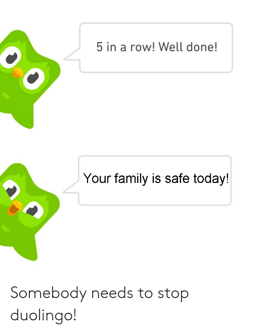 Family, Today, and Safe: 5 in a row! Well done!  Your family is safe today! Somebody needs to stop duolingo!