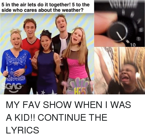 Memes, Lyrics, and The Weather: 5 in the air lets do it together! 5 to the  side who cares about the weather? MY FAV SHOW WHEN I WAS A KID!! CONTINUE THE LYRICS