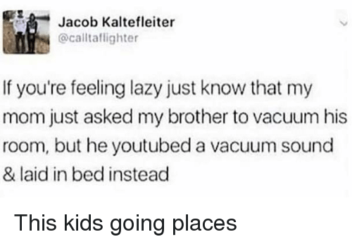 Funny, Lazy, and Kids: 5  Jacob Kaltefleiter  @calltaflighter  If you're feeling lazy just know that my  mom just asked my brother to vacuum his  room, but he youtubed a vacuum sound  & laid in bed instead This kids going places