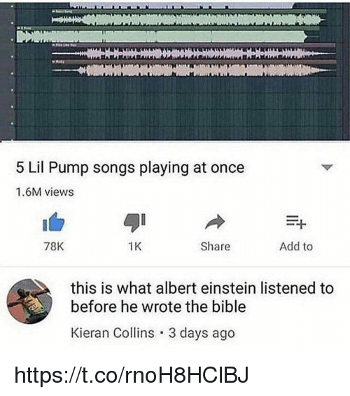 Albert Einstein, Bible, and Einstein: 5 Lil Pump songs playing at once  1.6M views  78K  1K  Share  Add to  this is what albert einstein listened to  before he wrote the bible  Kieran Collins 3 days ago https://t.co/rnoH8HClBJ
