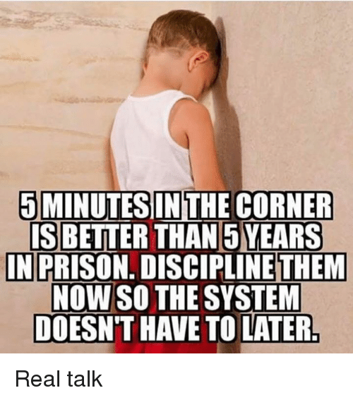 Prison, Them, and Discipline: 5 MINUTESIN THE CORNER  IS BETTER THAN 5 YEARS  PRISON. DISCIPLINE THEM  NOW SO THE SYSTEM  DOESN'T HAVE TO LATER  IN Real talk