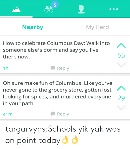 Tumblr, Lost, and Yik Yak: 5  Nearby  My Herd  How to celebrate Columbus Day: Walk into  someone else's dorm and say you live  there now  1h  Reply  Oh sure make fun of Columbus. Like you've  never gone to the grocery store, gotten lost  looking for spices, and murdered everyone  in your path  29  41 m  Reply targarvyns:Schools yik yak was on point today👌👌