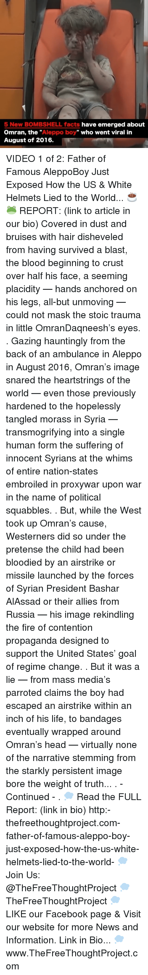 """Facebook, Facts, and Fire: 5 New BOMBSHELL facts  have emerged about  Omran, the  Aleppo boy"""" who went viral in  August of 2016. VIDEO 1 of 2: Father of Famous AleppoBoy Just Exposed How the US & White Helmets Lied to the World... ☕️🐸 REPORT: (link to article in our bio) Covered in dust and bruises with hair disheveled from having survived a blast, the blood beginning to crust over half his face, a seeming placidity — hands anchored on his legs, all-but unmoving — could not mask the stoic trauma in little OmranDaqneesh's eyes. . Gazing hauntingly from the back of an ambulance in Aleppo in August 2016, Omran's image snared the heartstrings of the world — even those previously hardened to the hopelessly tangled morass in Syria — transmogrifying into a single human form the suffering of innocent Syrians at the whims of entire nation-states embroiled in proxywar upon war in the name of political squabbles. . But, while the West took up Omran's cause, Westerners did so under the pretense the child had been bloodied by an airstrike or missile launched by the forces of Syrian President Bashar AlAssad or their allies from Russia — his image rekindling the fire of contention propaganda designed to support the United States' goal of regime change. . But it was a lie — from mass media's parroted claims the boy had escaped an airstrike within an inch of his life, to bandages eventually wrapped around Omran's head — virtually none of the narrative stemming from the starkly persistent image bore the weight of truth... . - Continued - . 💭 Read the FULL Report: (link in bio) http:-thefreethoughtproject.com-father-of-famous-aleppo-boy-just-exposed-how-the-us-white-helmets-lied-to-the-world- 💭 Join Us: @TheFreeThoughtProject 💭 TheFreeThoughtProject 💭 LIKE our Facebook page & Visit our website for more News and Information. Link in Bio... 💭 www.TheFreeThoughtProject.com"""