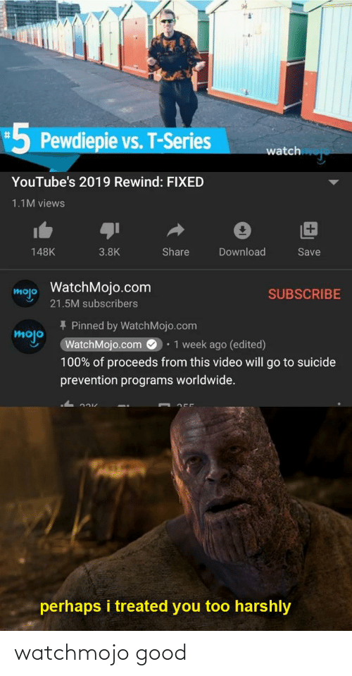 Reddit, Good, and Suicide: 5 Pewdiepie vs. T-Series  %23  watch  YouTube's 2019 Rewind: FIXED  1.1M views  +1  Share  148K  3.8K  Download  Save  WatchMojo.com  mojo  SUBSCRIBE  21.5M subscribers  + Pinned by WatchMojo.com  mojo  WatchMojo.com O  • 1 week ago (edited)  100% of proceeds from this video will go to suicide  prevention programs worldwide.  perhaps i treated you too harshly watchmojo good