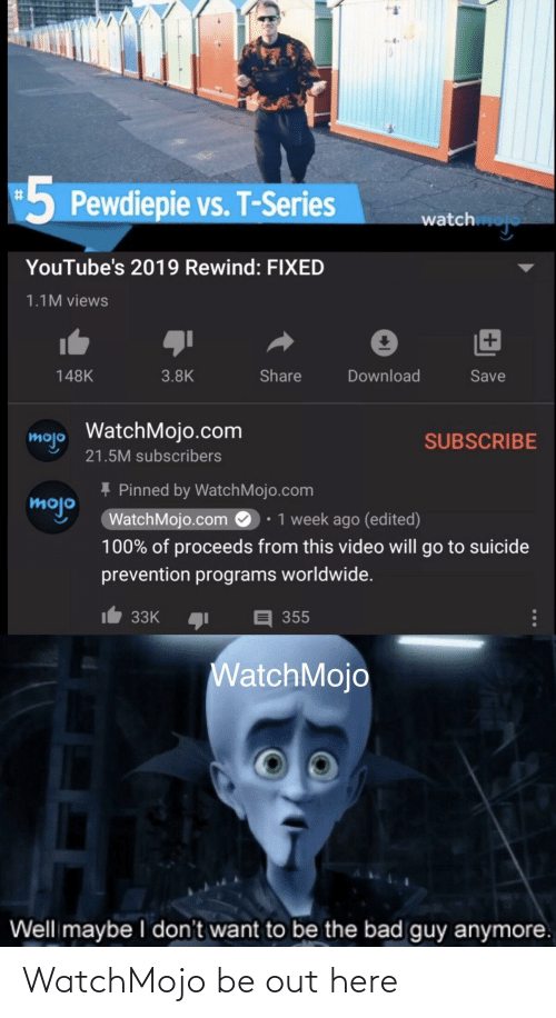 Bad, Suicide, and Video: 5 Pewdiepie vs. T-Series  %#3  watch  YouTube's 2019 Rewind: FIXED  1.1M views  Share  Download  148K  3.8K  Save  mojo WatchMojo.com  21.5M subscribers  SUBSCRIBE  + Pinned by WatchMojo.com  mojo  • 1 week ago (edited)  WatchMojo.com O  100% of proceeds from this video will go to suicide  prevention programs worldwide.  It 33K  355  WatchMojo  Well maybe I don't want to be the bad guy anymore. WatchMojo be out here