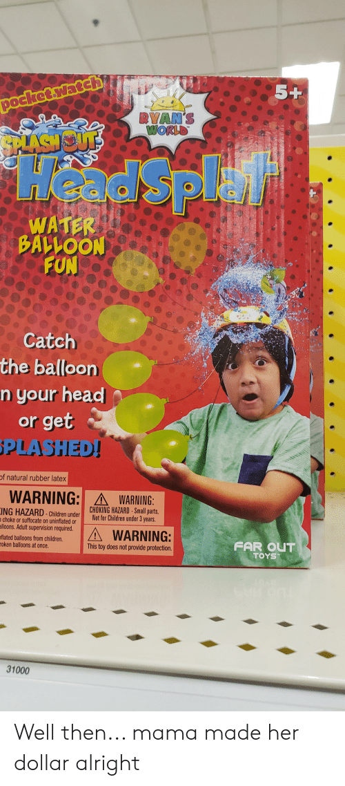 Children, Head, and Toys: 5+  pocket.ywatch  RYAN'S  WORLD  Head Splai  MKSNS  WATER  BALLOON  FUN  Catch  the balloon  n your head  or get  PLASHED!  of natural rubber latex  WARNING: AWARNING:  CHOKING HAZARD Small parts,  Not for Children under 3 years.  ING HAZARD- Children under  n choke or suffocate on uninflated or  alloons. Adult supervision required.  A WARNING:  aflated balloons from children.  roken balloons at once.  FAR OUT  TOYS  This toy does not provide protection.  TM  31000 Well then... mama made her dollar alright
