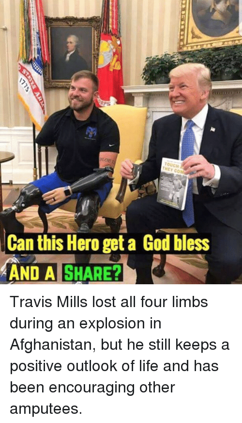 God, Life, and Memes: 5  PS  TOUCH  THEY COM  Can this Hero get a God bless  AND A SHARE? Travis Mills lost all four limbs during an explosion in Afghanistan, but he still keeps a positive outlook of life and has been encouraging other amputees.
