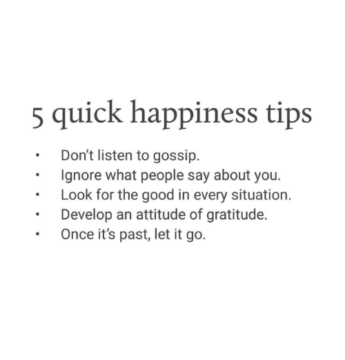 Good, Let It Go, and Attitude: 5 quick happiness tips  .Don't listen to gossip.  Ignore what people say about you.  .Look for the good in every situation.  . Develop an attitude of gratitude.  Once it's past, let it go.
