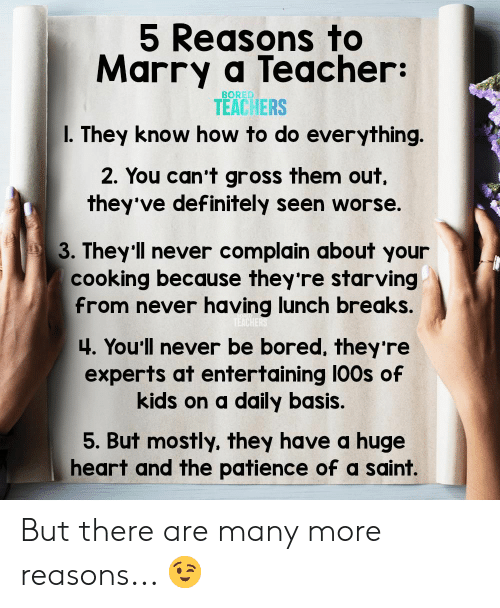 Bored, Definitely, and Teacher: 5 Reasons to  Marry a Teacher:  BORED  TEACHERS  I. They know how to do everything.  2. You can't gross them out  they've definitely seen worse.  3. They'll never complain about your  cooking because they're starving  from never having lunch breaks.  TEACHERS  4. You'll never be bored, they 're  experts at entertaining 100s of  kids on a daily basis.  5. But mostly, they have a huge  heart and the patience of a saint. But there are many more reasons... 😉