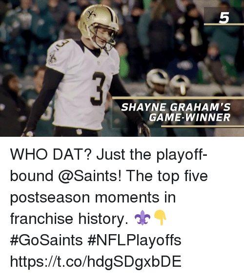 Memes, New Orleans Saints, and Game: 5  SHAYNE GRAHAM'S  GAME-WINNER WHO DAT? Just the playoff-bound @Saints!  The top five postseason moments in franchise history. ⚜️👇 #GoSaints #NFLPlayoffs https://t.co/hdgSDgxbDE