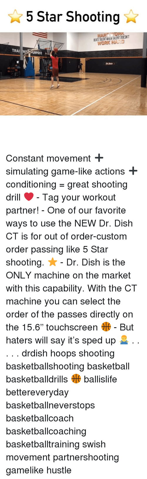 """Basketball, Memes, and Say It: 5 Star Shooting  BEATS TALENT WHEN TALENT DOESNT  WORK HARD  TRAI WY PURPOSE  DR.DISH Constant movement ➕ simulating game-like actions ➕ conditioning = great shooting drill ❤️ - Tag your workout partner! - One of our favorite ways to use the NEW Dr. Dish CT is for out of order-custom order passing like 5 Star shooting. ⭐️ - Dr. Dish is the ONLY machine on the market with this capability. With the CT machine you can select the order of the passes directly on the 15.6"""" touchscreen 🏀 - But haters will say it's sped up 🤷♂️ . . . . . drdish hoops shooting basketballshooting basketball basketballdrills 🏀 ballislife bettereveryday basketballneverstops basketballcoach basketballcoaching basketballtraining swish movement partnershooting gamelike hustle"""