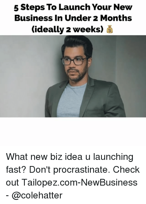 Memes, Business, and 🤖: 5 Steps To Launch Your New  Business In Under 2 Months  (ideally 2 weeks) What new biz idea u launching fast? Don't procrastinate. Check out Tailopez.com-NewBusiness - @colehatter