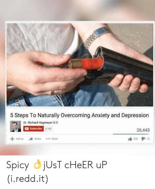 Anxiety, Depression, and Spicy: 5 Steps To Naturally Overcoming Anxiety and Depression  Dr. Richard Hagmeyer D.C  AD Subscribe  5162  26,443  . Mone  235 12 Spicy 👌jUsT cHeER uP (i.redd.it)