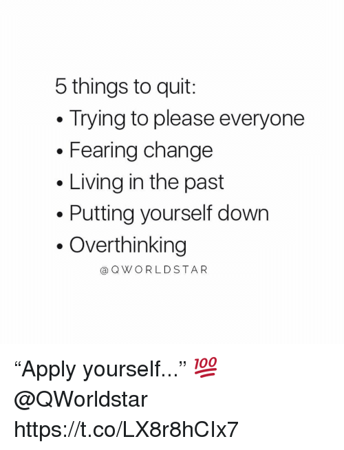 """Change, Living, and Down: 5 things to quit:  Trying to please everyone  . Fearing change  Living in the past  Putting yourself down  .Overthinking  @QWORLDSTA R """"Apply yourself..."""" 💯 @QWorldstar https://t.co/LX8r8hCIx7"""