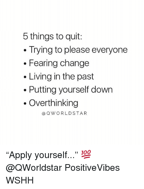 """Memes, Wshh, and Change: 5 things to quit:  Trying to please everyone  . Fearing change  . Living in the past  . Putting yourself down  .Overthinking  ⓐQWORLDSTAR """"Apply yourself..."""" 💯 @QWorldstar PositiveVibes WSHH"""
