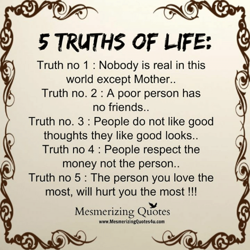 Friends, Life, and Love: 5 TRUTHS OF LIFE:  Truth no 1 : Nobody is real in this  Worid except Motner.  Truth no. 2: A poor person has  no friends.  Truth no. 3 People do not like good  thoughts they like good looks. G  Truth no 4 : People respect the  money not the person..  Truth no 5 : The person you love the  most, will hurt you the most !!  Mesmerizing Quotes  www.MesmerizingQuotes4u.com