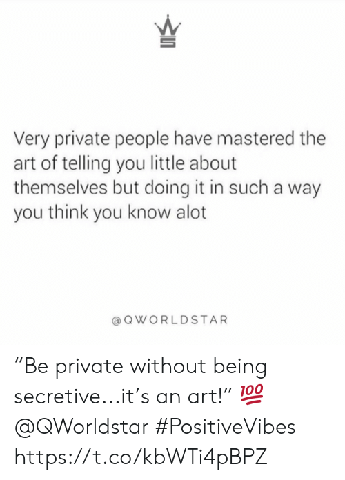 "Art, Private, and Think: 5  Very private people have mastered the  art of telling you little about  themselves but doing it in such a way  you think you know alot  QWORLDSTAR ""Be private without being secretive...it's an art!"" 💯 @QWorldstar #PositiveVibes https://t.co/kbWTi4pBPZ"