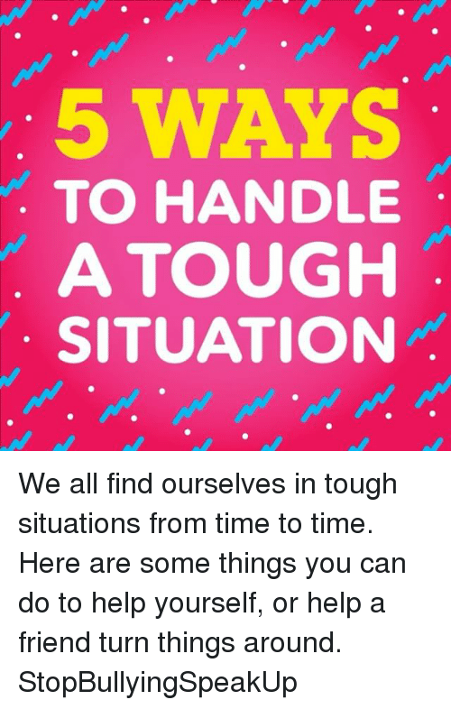 Memes, Help, and Time: 5 WAYS  TO HANDLE  A TOUGH  SITUATION We all find ourselves in tough situations from time to time. Here are some things you can do to help yourself, or help a friend turn things around. StopBullyingSpeakUp