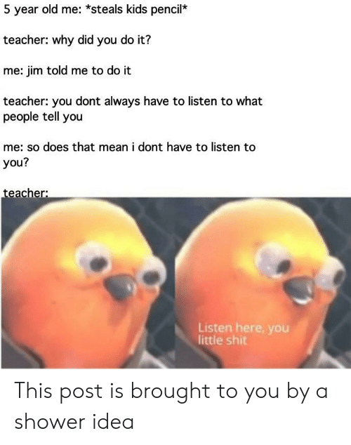 Shower, Teacher, and Kids: 5 year old me: *steals kids pencil*  teacher: why did you do it?  me: jim told me to do it  teacher: you dont always have to listen to what  people tell you  me: so does that mean i dont have to listen to  you?  teacher:  Listen here, you  little shit This post is brought to you by a shower idea
