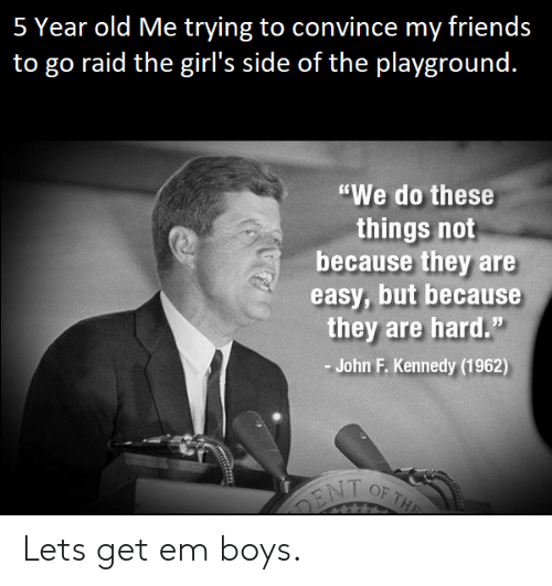 "Friends, Girls, and John F. Kennedy: 5 Year old Me trying to convince my friends  to go raid the girl's side of the plavground.  ""We do these  things not  because they are  easy, but because  they are hard.""  John F. Kennedy (1962) Lets get em boys."