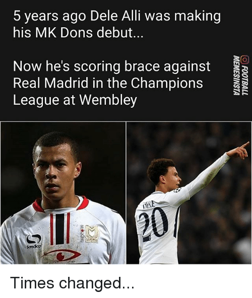 Memes, Real Madrid, and Champions League: 5 years ago Dele Alli was making  his MK Dons debut...  Now he's scoring brace against  Real Madrid in the Champions  League at Wembley Times changed...