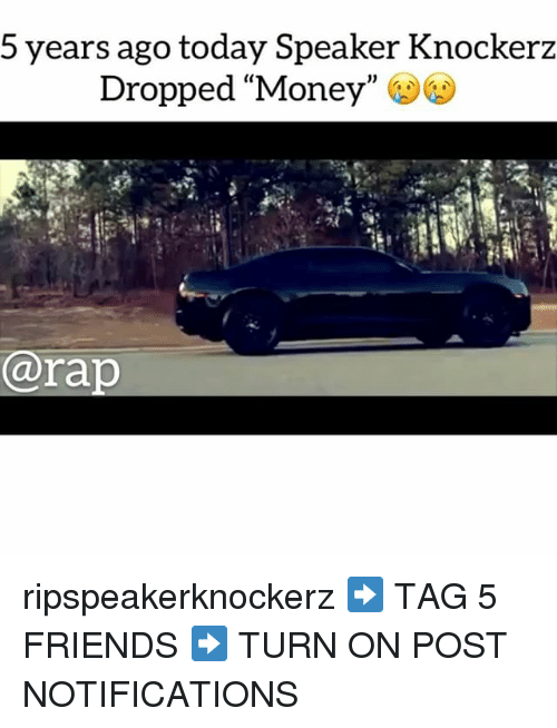 "Friends, Memes, and Money: 5 years ago today Speaker Knockerz  pped ""Money""  Dro  ara ripspeakerknockerz ➡️ TAG 5 FRIENDS ➡️ TURN ON POST NOTIFICATIONS"