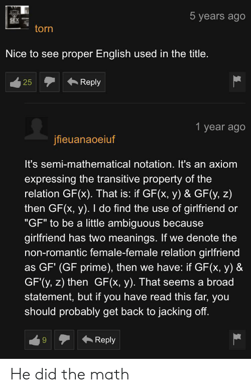 """Jacking Off, Ambiguous, and Math: 5 years ago  torn  Nice to see proper English used in the title  Reply  25  1 year ago  jfieuanaoeiuf  It's semi-mathematical notation. It's an axiom  expressing the transitive property of the  relation GF(x). That is: if GF(x, y) & GF(y, z)  then GF(x, y). I do find the use of girlfriend or  """"GF"""" to be a little ambiguous because  girlfriend has two meanings. If we denote the  non-romantic female-female relation girlfriend  as GF' (GF prime), then we have: if GF(x, y) &  GF'(y, z) then GF(x, y). That seems a broad  statement, but if you have read this far, you  should probably get back to jacking off.  Reply He did the math"""