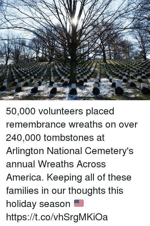 America, Memes, and 🤖: 50,000 volunteers placed remembrance wreaths on over 240,000 tombstones at Arlington National Cemetery's annual Wreaths Across America. Keeping all of these families in our thoughts this holiday season 🇺🇸 https://t.co/vhSrgMKiOa