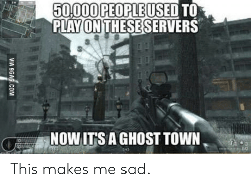 Ghost, Sad, and Play: 50,000PEOPLEUSED TO  PLAY ON THESESERVERS  NOW ITS A GHOST TOWN,  s,  o- This makes me sad.