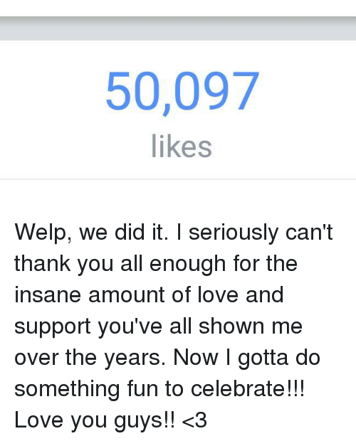 Dank, Love, and Thank You: 50,097  likes Welp, we did it.  I seriously can't thank you all enough for the insane amount of love and support you've all shown me over the years.  Now I gotta do something fun to celebrate!!!  Love you guys!! <3