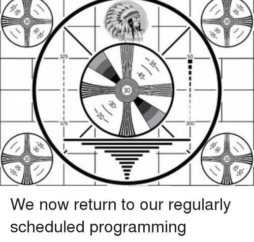 Image result for we now return you to your regularly scheduled program meme