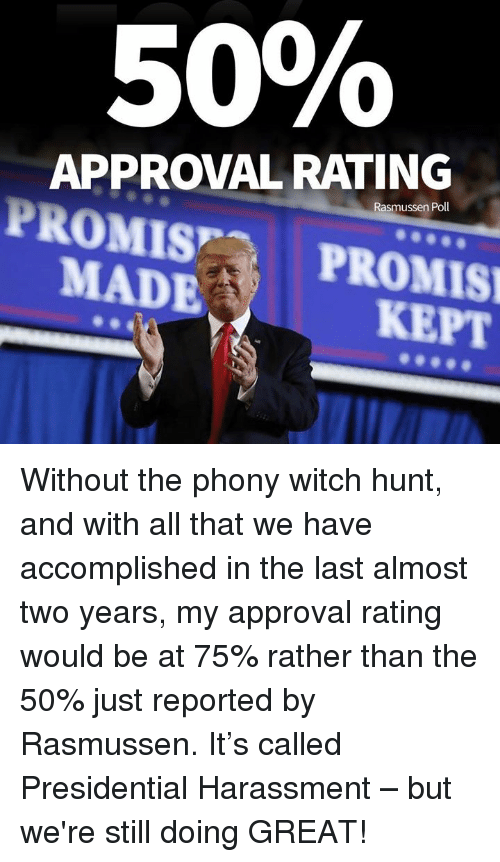 All That, Witch, and All: 50%  APPROVAL RATING  Rasmussen Poll  PROMISPROMIS  KEPT  MADE Without the phony witch hunt, and with all that we have accomplished in the last almost two years, my approval rating would be at 75% rather than the 50% just reported by Rasmussen.  It's called Presidential Harassment – but we're still doing GREAT!