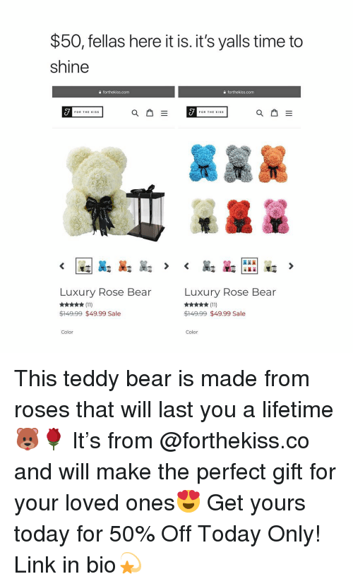 Bear, Lifetime, and Link: $50, fellas here it is. it's yalls time to  shine  @forthekiss.com  a forthekiss.com  3謠某  Luxury Rose Bear  Luxury Rose Bear  $149.99 $49.99 Sale  $149.99 $49.99 Sale  Color  Color This teddy bear is made from roses that will last you a lifetime🐻🌹 It's from @forthekiss.co and will make the perfect gift for your loved ones😍 Get yours today for 50% Off Today Only! Link in bio💫