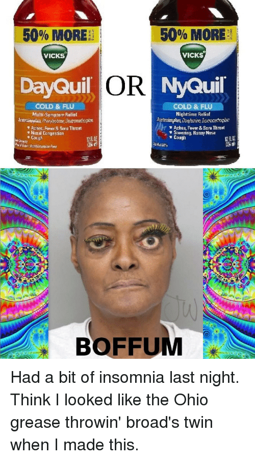 DayQuil, NyQuil, and Grease: 50% MORE  50% MORE  VICKS  VICKS  DayQuil OR NyQuil  COLD & FLU  Muti-Symptom Ralief  COLD & FLU  Nighttime Reliaf  Aches, Fever& Sore Thrgat  Hasal Congestion  nny Nosa  BOFFUM