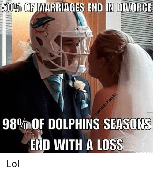 50% OF MARRIAGES END IN DIVORCE 98%OF DOLPHINS SEASONS END WITH a