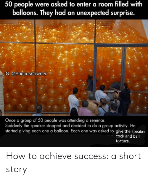 How To, Success, and How: 50 people were asked to enter a room filled with  balloons. They had an unexpected surprise.  IG: @Successowner  Once a group of 50 people was attending a seminar.  Suddenly the speaker stopped and decided to do a group activity. He  started giving each one a balloon. Each one was asked to give the speaker  cock and ball  torture How to achieve success: a short story