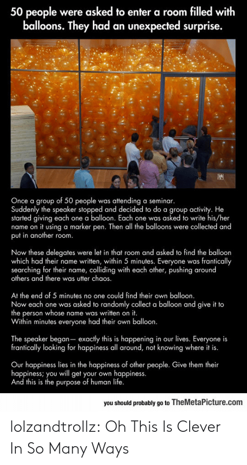 Life, Tumblr, and Blog: 50 people were asked to enter a room filled with  balloons. They had an unexpected surprise.  Once a group of 50 people  Suddenly the speaker stopped and decided to do a group activity. He  started giving each one a balloon. Each one was asked to write his/her  name on it using a marker pen. Then all the balloons were collected and  put in another room.  attending a seminar.  was  C  Now these delegates  which had their name written, within 5 minutes. Everyone was frantically  searching for their name, colliding with each other, pushing around  others and there was utter chaos.  were let in that room and asked to find the balloon  S  At the end of 5 minutes no one could find their own balloon.  Now each one was  the person whose name was written on it.  Within minutes everyone had their own  asked to randomly collect a balloon and give it to  balloon.  The speaker began- exactly this is happening in our lives. Everyone is  frantically looking for happiness all around,  knowing where it is.  not  Our happiness lies in the happiness of other people. Give them their  happiness; you wll get your own  And this is the purpose of human life.  happiness.  you should probably go to TheMetaPicture.com lolzandtrollz:  Oh This Is Clever In So Many Ways