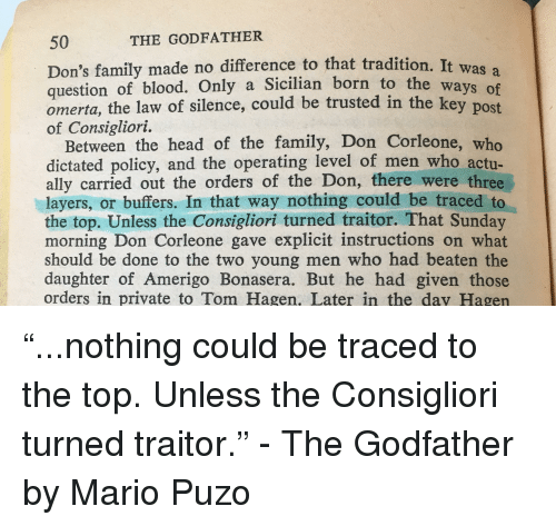 Family, Head, and The Godfather: 50  THE GODFATHER  Don's family made no difference to that tradition, It  question of blood. Only a Sicilian born  omerta, the law of  of Consigliori.  was a  to the ways  silence, could be trusted in the ke  y post  Between the head of the family, Don Corleone, who  dictated policy, and the operating level of men who actu-  ally carried out the orders of the Don, there were three  layers, or buffers. In that way nothing could be traced to  the top. Unless the Consigliori turned traitor. That Sunday  morning Don Corleone gave explicit instructions on what  should be done to the two young men who had beaten the  daughter of Amerigo Bonasera. But he had given those  orders in private to Tom Hagen. Later in the day Hagen