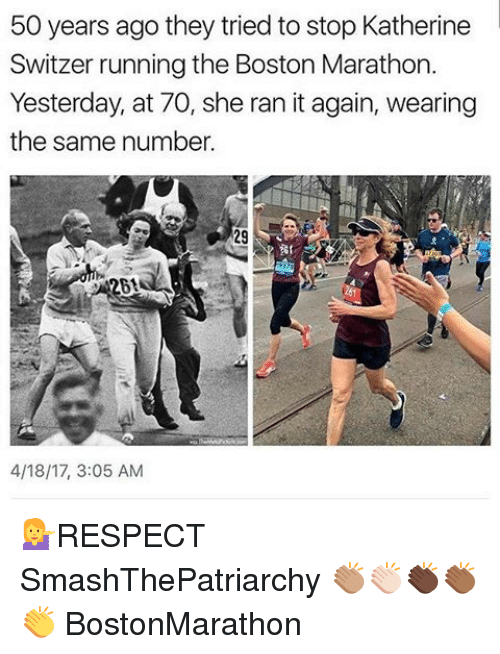 Memes, Boston, and Running: 50 years ago they tried to stop Katherine  Switzer running the Boston Marathon.  Yesterday, at 70, she ran itagain, wearing  the same number.  201  4/18/17, 3:05 AM 💁RESPECT SmashThePatriarchy 👏🏽👏🏻👏🏿👏🏾👏 BostonMarathon