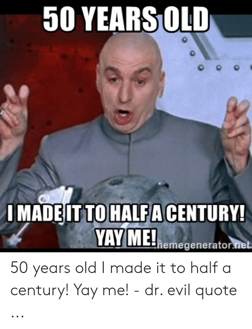 50 Yearsold Imadeit To Halfa Century Yay Melhemegenerator Mel 50 Years Old I Made It To Half A Century Yay Me Dr Evil Quote Dr Evil Meme On Me Me I made dinner for two now i dont have to cook tommorow. meme