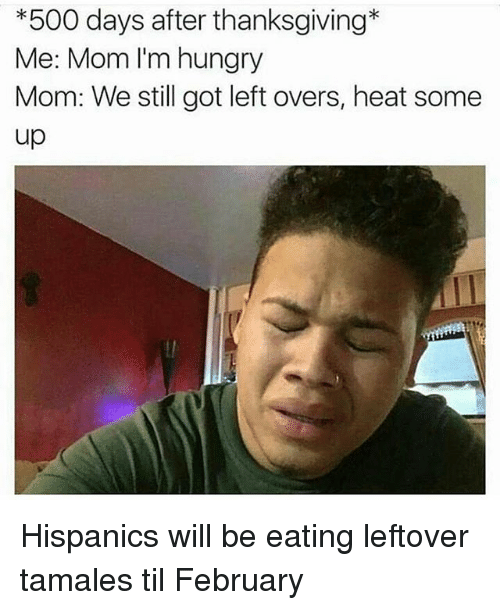 500 days after thanksgiving me mom im hungry mom we 7321982 ✅ 25 best memes about mexicanproblems mexicanproblems memes,Thanksgiving With Hispanic Families Memes