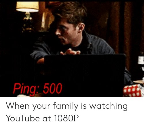 Family, youtube.com, and 1080p: 500 When your family is watching YouTube at 1080P