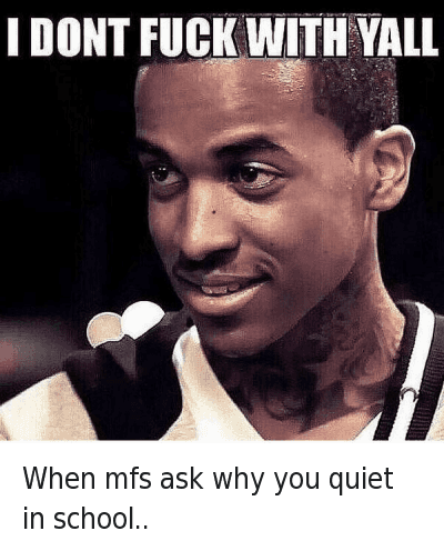 When mfs ask why you quiet in school..   I DONT FUCK WITH YALL When mfs ask why you quiet in school..