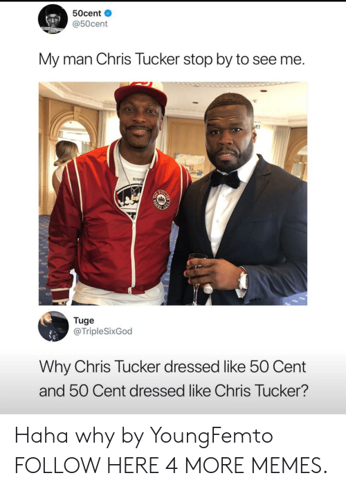 50 Cent, Chris Tucker, and Dank: 50cent  @50cent  My man Chris Tucker stop by to see me.  OG MAM  Tuge  @TripleSixGod  Why Chris Tucker dressed like 50 Cent  and 50 Cent dressed like Chris Tucker?  WAMB Haha why by YoungFemto FOLLOW HERE 4 MORE MEMES.