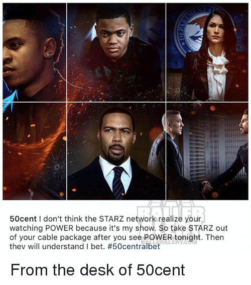 I Bet, Memes, and Desk: 50cent I don't think the STARZ network realize your  watching POWER because it's my show. So take STARZ out  of your cable package after you see POWER tonight. Then  thev will understand I bet. From the desk of 50cent