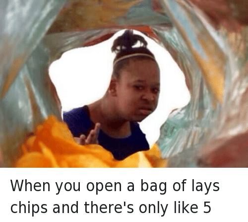 When you open a bag of lays chips and there's only like 5